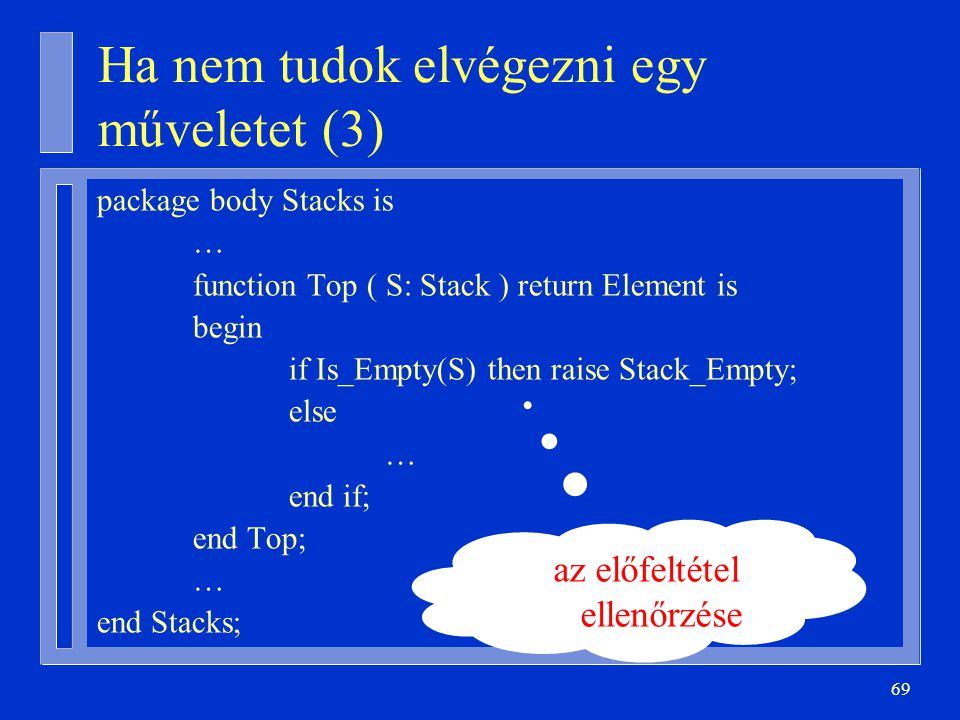 69 Ha nem tudok elvégezni egy műveletet (3) package body Stacks is … function Top ( S: Stack ) return Element is begin if Is_Empty(S) then raise Stack_Empty; else … end if; end Top; … end Stacks; az előfeltétel ellenőrzése