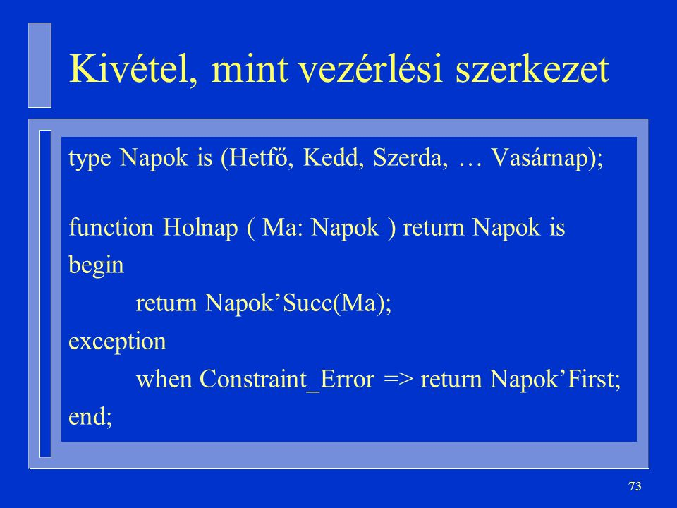 73 Kivétel, mint vezérlési szerkezet type Napok is (Hetfő, Kedd, Szerda, … Vasárnap); function Holnap ( Ma: Napok ) return Napok is begin return Napok'Succ(Ma); exception when Constraint_Error => return Napok'First; end;