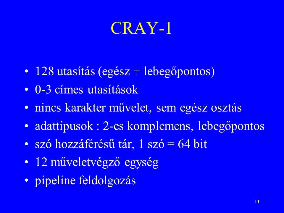 11 CRAY-1 128 utasítás (egész + lebegőpontos) 0-3 címes utasítások nincs karakter művelet, sem egész osztás adattípusok : 2-es komplemens, lebegőpontos szó hozzáférésű tár, 1 szó = 64 bit 12 műveletvégző egység pipeline feldolgozás