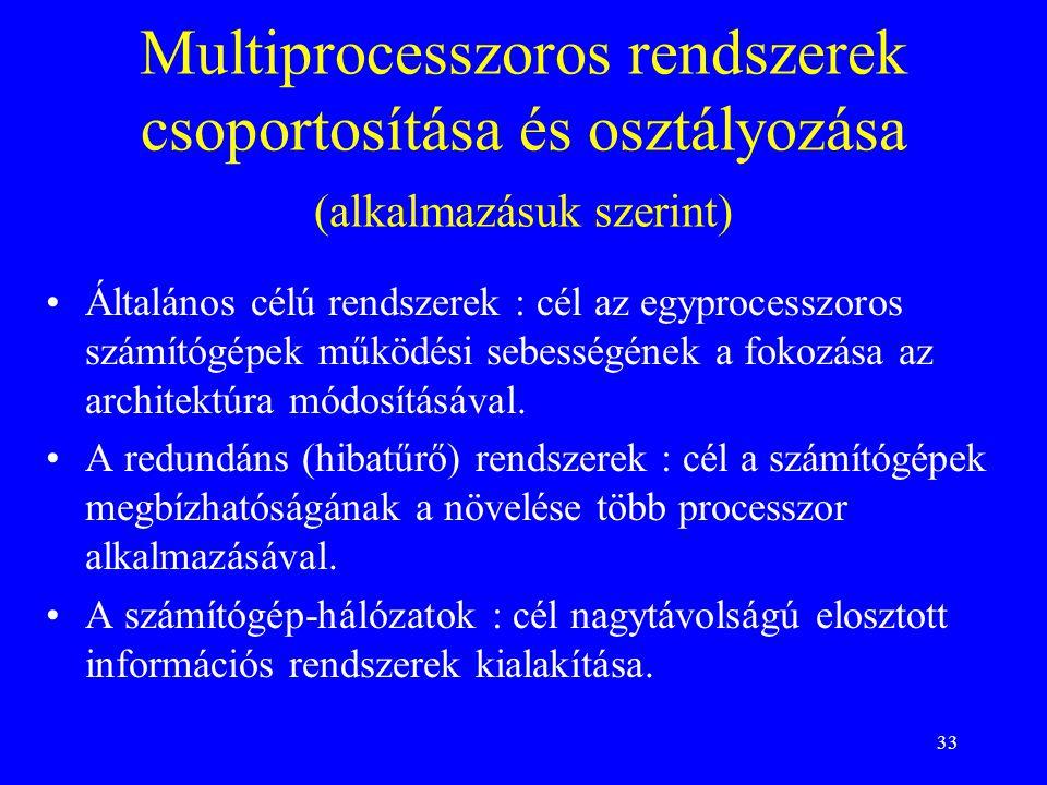 33 Multiprocesszoros rendszerek csoportosítása és osztályozása (alkalmazásuk szerint) Általános célú rendszerek : cél az egyprocesszoros számítógépek működési sebességének a fokozása az architektúra módosításával.