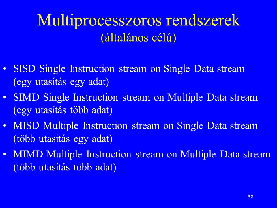 38 Multiprocesszoros rendszerek (általános célú) SISD Single Instruction stream on Single Data stream (egy utasítás egy adat) SIMD Single Instruction stream on Multiple Data stream (egy utasítás több adat) MISD Multiple Instruction stream on Single Data stream (több utasítás egy adat) MIMD Multiple Instruction stream on Multiple Data stream (több utasítás több adat)