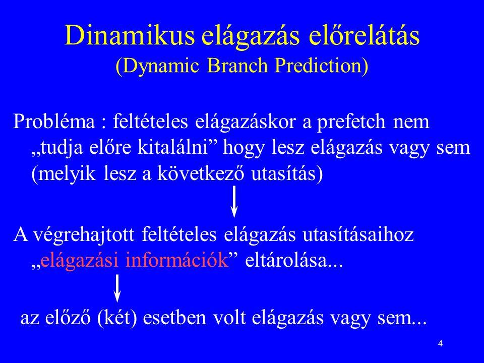 """4 Dinamikus elágazás előrelátás (Dynamic Branch Prediction) Probléma : feltételes elágazáskor a prefetch nem """"tudja előre kitalálni hogy lesz elágazás vagy sem (melyik lesz a következő utasítás) A végrehajtott feltételes elágazás utasításaihoz """"elágazási információk eltárolása..."""