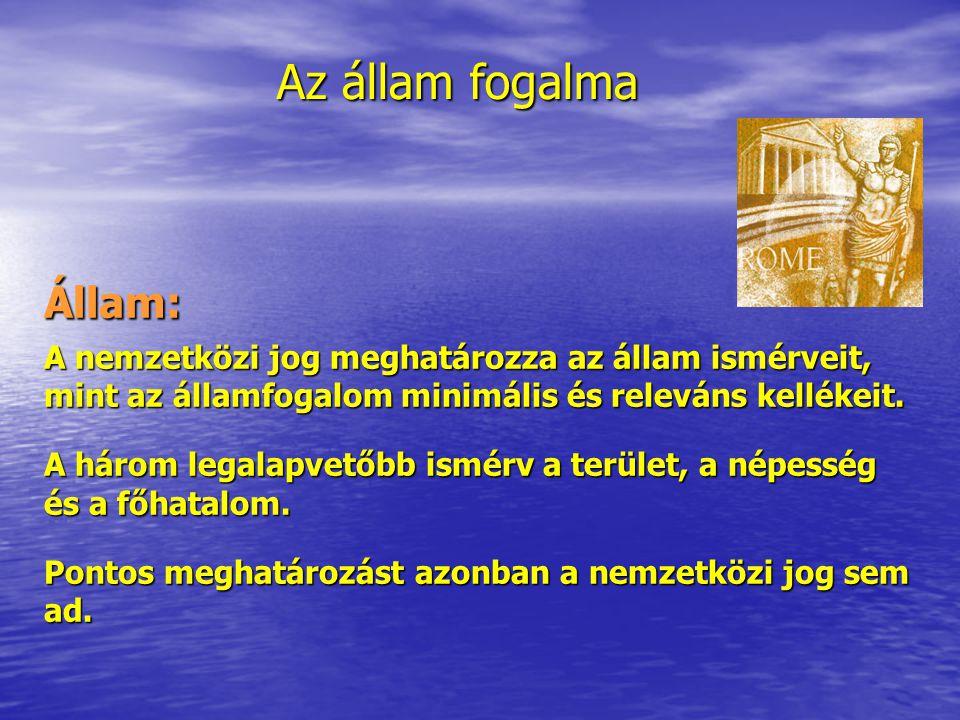 Az állam fogalma Állam: A nemzetközi jog meghatározza az állam ismérveit, mint az államfogalom minimális és releváns kellékeit. A három legalapvetőbb