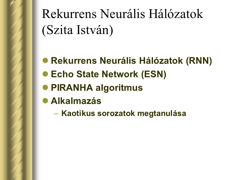 Rekurrens Neurális Hálózatok (Szita István) Rekurrens Neurális Hálózatok (RNN) Echo State Network (ESN) PIRANHA algoritmus Alkalmazás –Kaotikus sorozatok megtanulása