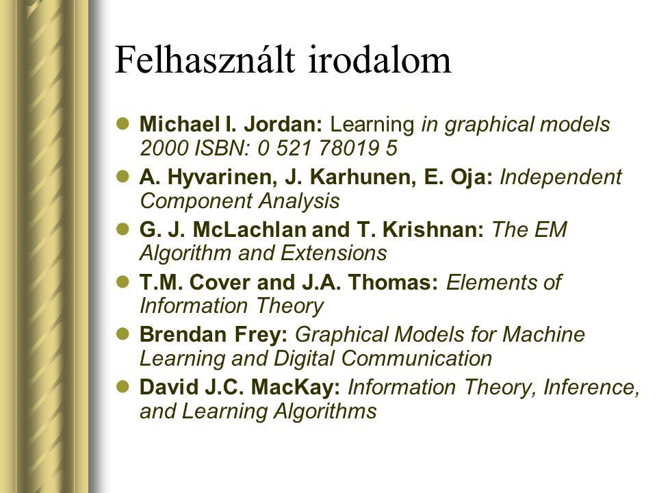 Felhasznált irodalom Michael I. Jordan: Learning in graphical models 2000 ISBN: 0 521 78019 5 A. Hyvarinen, J. Karhunen, E. Oja: Independent Component