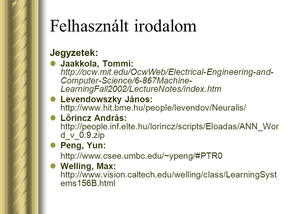Felhasznált irodalom Jegyzetek: Jaakkola, Tommi: http://ocw.mit.edu/OcwWeb/Electrical-Engineering-and- Computer-Science/6-867Machine- LearningFall2002/LectureNotes/index.htm Levendowszky János: http://www.hit.bme.hu/people/levendov/Neuralis/ Lőrincz András: http://people.inf.elte.hu/lorincz/scripts/Eloadas/ANN_Wor d_v_0.9.zip Peng, Yun: http://www.csee.umbc.edu/~ypeng/#PTR0 Welling, Max: http://www.vision.caltech.edu/welling/class/LearningSyst ems156B.html