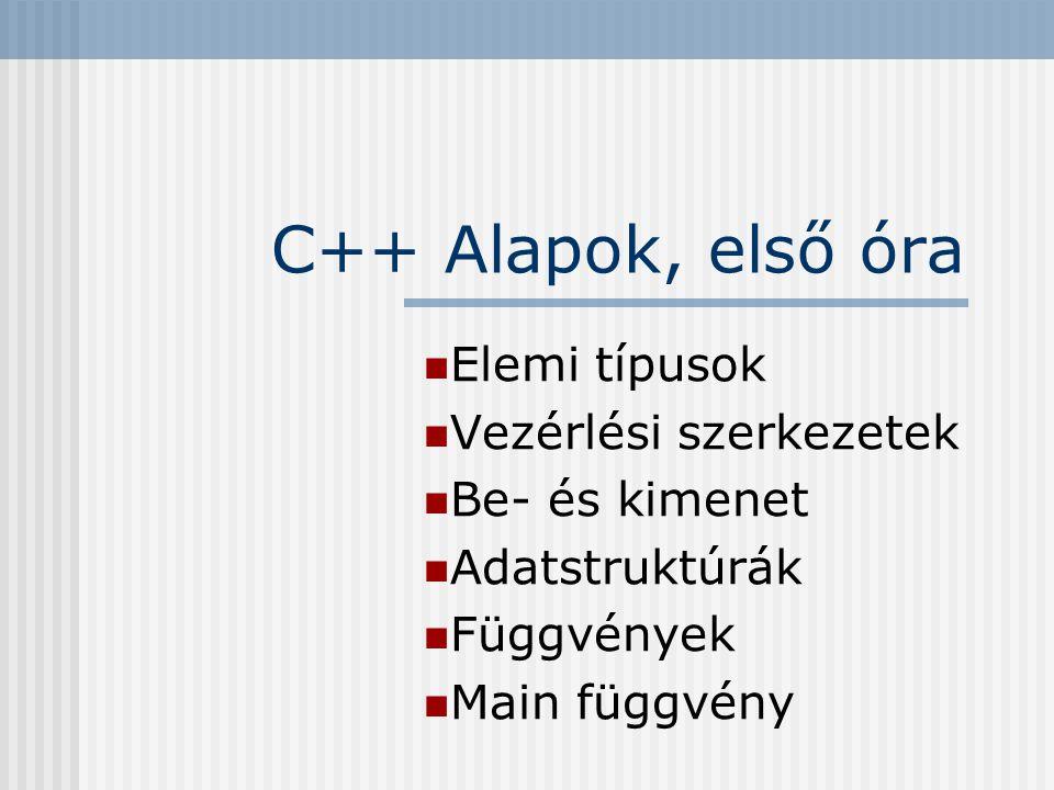 C++ Alapok, első óra Elemi típusok Vezérlési szerkezetek Be- és kimenet Adatstruktúrák Függvények Main függvény