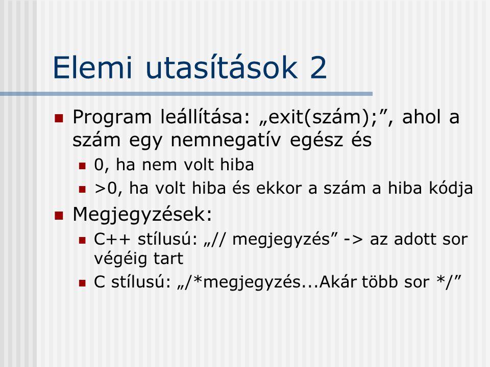 """Elemi utasítások 2 Program leállítása: """"exit(szám); , ahol a szám egy nemnegatív egész és 0, ha nem volt hiba >0, ha volt hiba és ekkor a szám a hiba kódja Megjegyzések: C++ stílusú: """"// megjegyzés -> az adott sor végéig tart C stílusú: """"/*megjegyzés...Akár több sor */"""