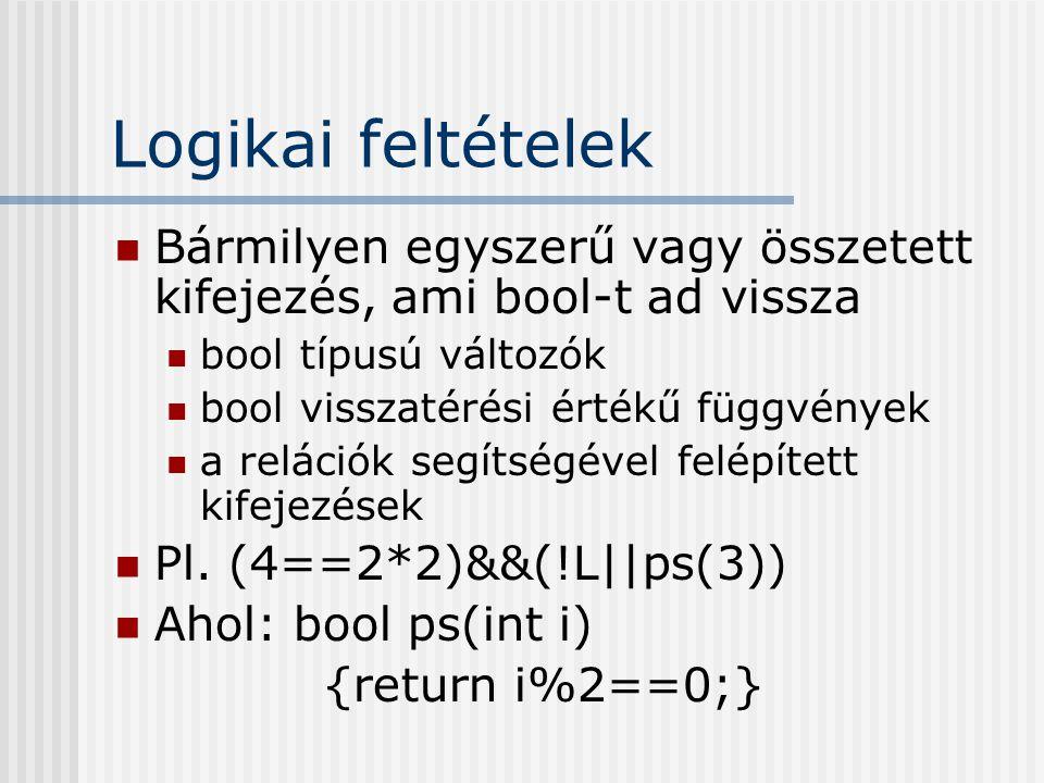 Logikai feltételek Bármilyen egyszerű vagy összetett kifejezés, ami bool-t ad vissza bool típusú változók bool visszatérési értékű függvények a relációk segítségével felépített kifejezések Pl.
