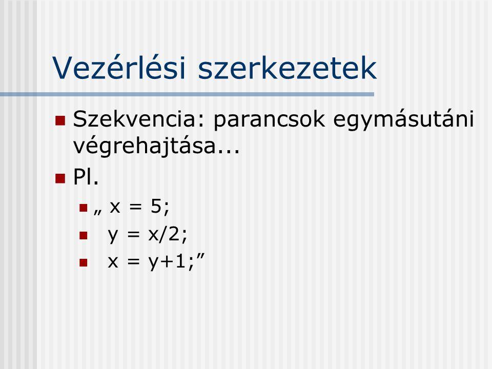 """Vezérlési szerkezetek Szekvencia: parancsok egymásutáni végrehajtása... Pl. """" x = 5; y = x/2; x = y+1;"""""""
