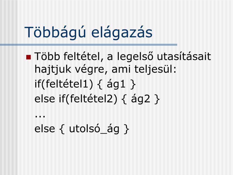 Többágú elágazás Több feltétel, a legelső utasításait hajtjuk végre, ami teljesül: if(feltétel1) { ág1 } else if(feltétel2) { ág2 }... else { utolsó_á