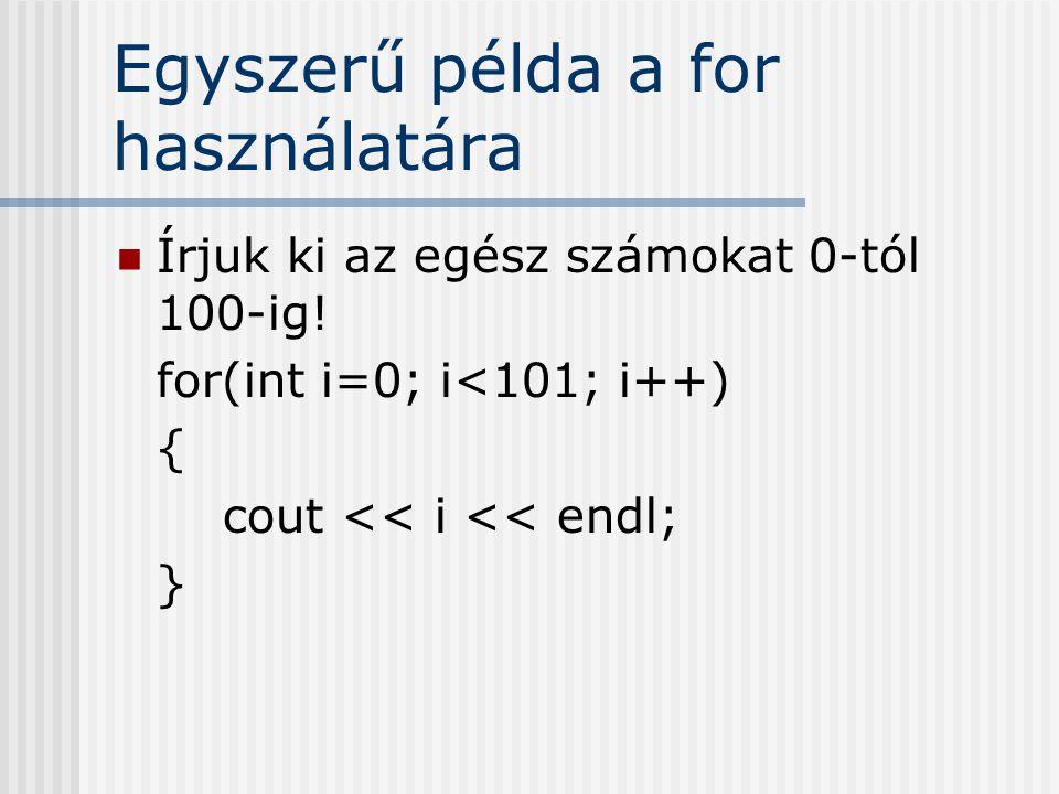 Egyszerű példa a for használatára Írjuk ki az egész számokat 0-tól 100-ig! for(int i=0; i<101; i++) { cout << i << endl; }