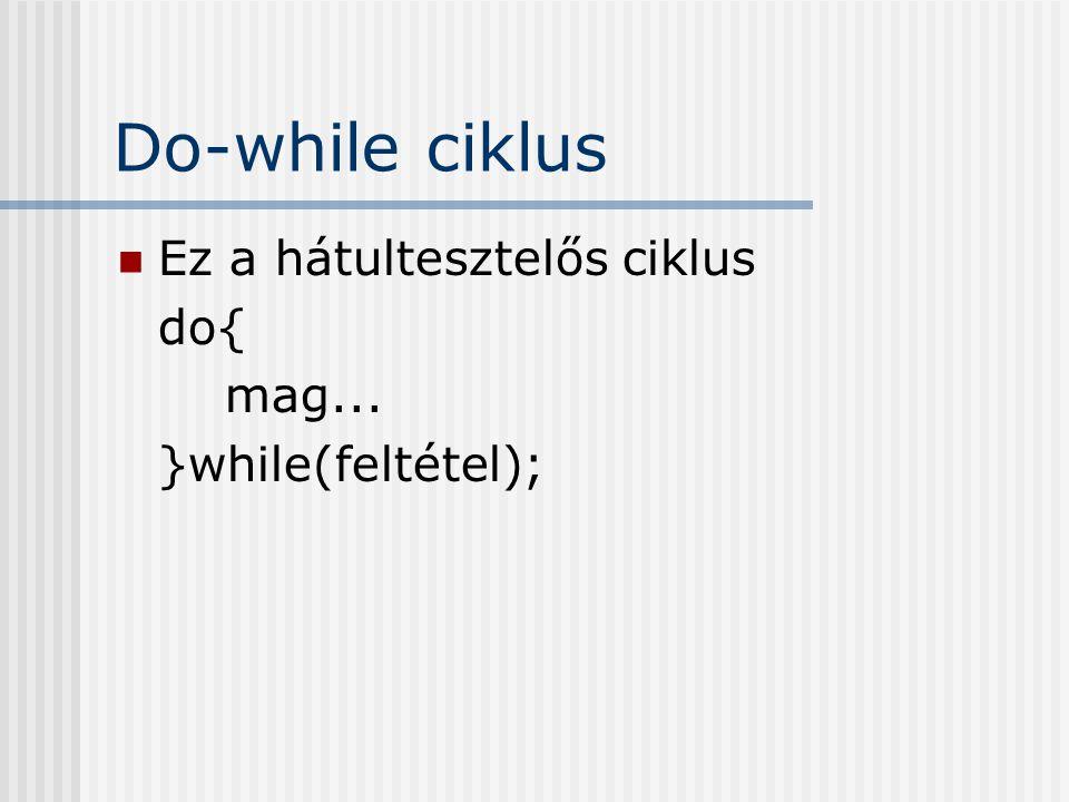 Do-while ciklus Ez a hátultesztelős ciklus do{ mag... }while(feltétel);
