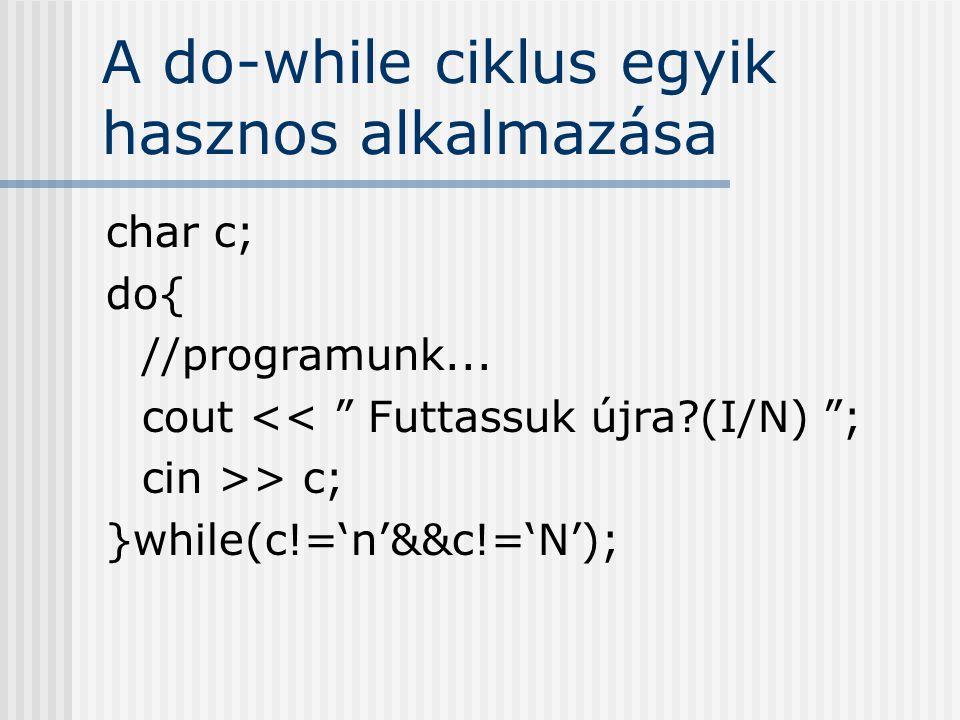 "A do-while ciklus egyik hasznos alkalmazása char c; do{ //programunk... cout << "" Futtassuk újra?(I/N) ""; cin >> c; }while(c!='n'&&c!='N');"
