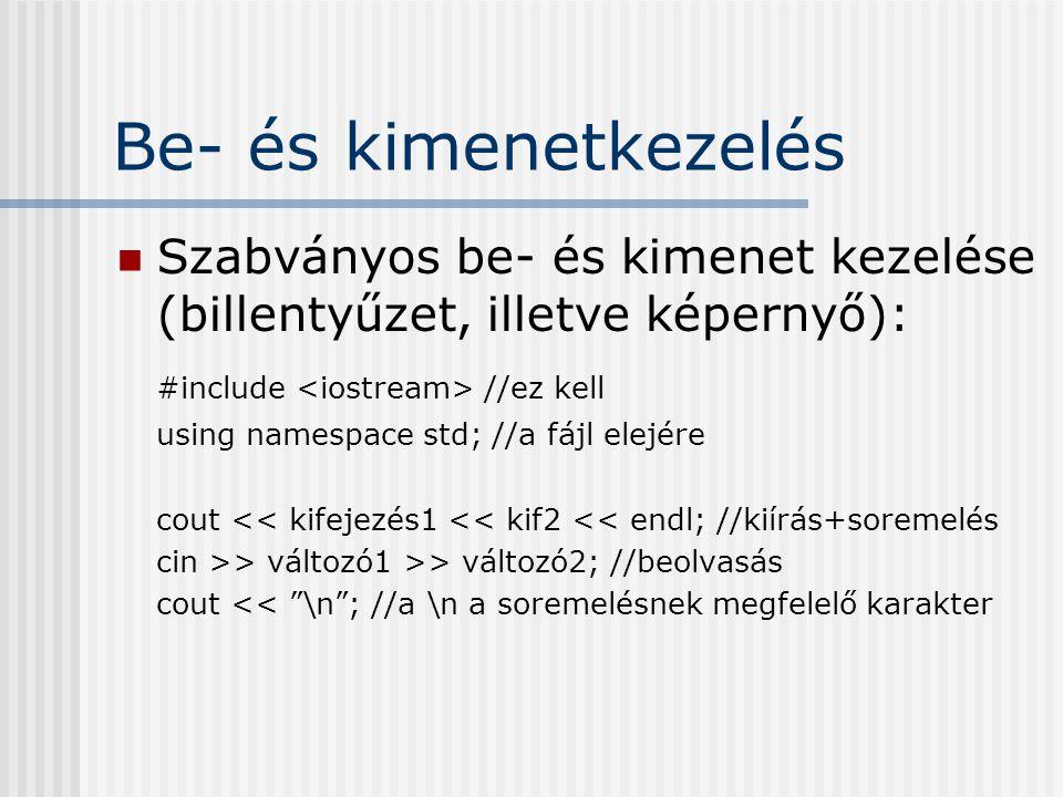 Be- és kimenetkezelés Szabványos be- és kimenet kezelése (billentyűzet, illetve képernyő): #include //ez kell using namespace std; //a fájl elejére cout << kifejezés1 << kif2 << endl; //kiírás+soremelés cin >> változó1 >> változó2; //beolvasás cout << \n ; //a \n a soremelésnek megfelelő karakter