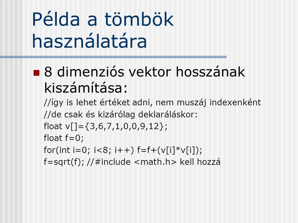 Példa a tömbök használatára 8 dimenziós vektor hosszának kiszámítása: //így is lehet értéket adni, nem muszáj indexenként //de csak és kizárólag deklaráláskor: float v[]={3,6,7,1,0,0,9,12}; float f=0; for(int i=0; i<8; i++) f=f+(v[i]*v[i]); f=sqrt(f); //#include kell hozzá