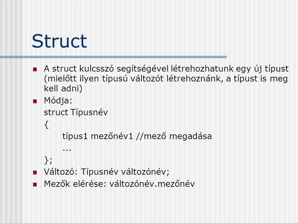 Struct A struct kulcsszó segítségével létrehozhatunk egy új típust (mielőtt ilyen típusú változót létrehoznánk, a típust is meg kell adni) Módja: struct Típusnév { típus1 mezőnév1 //mező megadása...