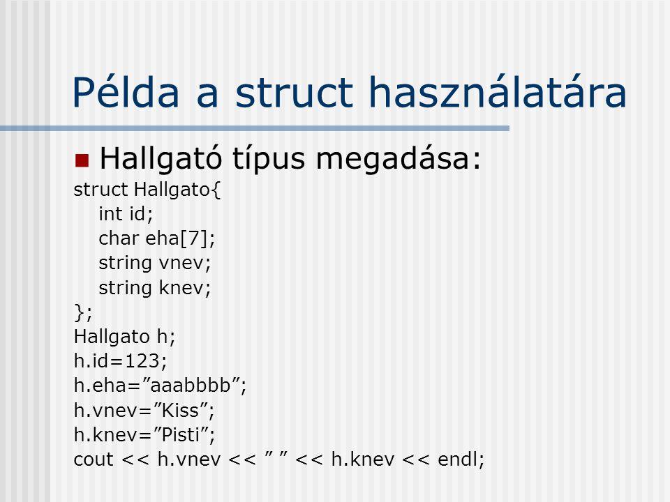 Példa a struct használatára Hallgató típus megadása: struct Hallgato{ int id; char eha[7]; string vnev; string knev; }; Hallgato h; h.id=123; h.eha= aaabbbb ; h.vnev= Kiss ; h.knev= Pisti ; cout << h.vnev << << h.knev << endl;