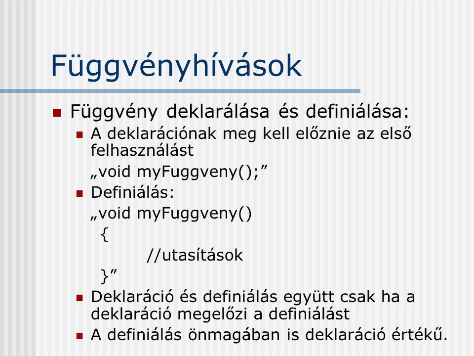 """Függvényhívások Függvény deklarálása és definiálása: A deklarációnak meg kell előznie az első felhasználást """"void myFuggveny(); Definiálás: """"void myFuggveny() { //utasítások } Deklaráció és definiálás együtt csak ha a deklaráció megelőzi a definiálást A definiálás önmagában is deklaráció értékű."""