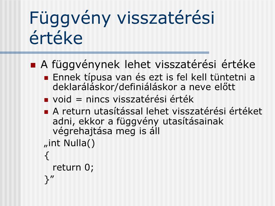 """Függvény visszatérési értéke A függvénynek lehet visszatérési értéke Ennek típusa van és ezt is fel kell tüntetni a deklaráláskor/definiáláskor a neve előtt void = nincs visszatérési érték A return utasítással lehet visszatérési értéket adni, ekkor a függvény utasításainak végrehajtása meg is áll """"int Nulla() { return 0; }"""