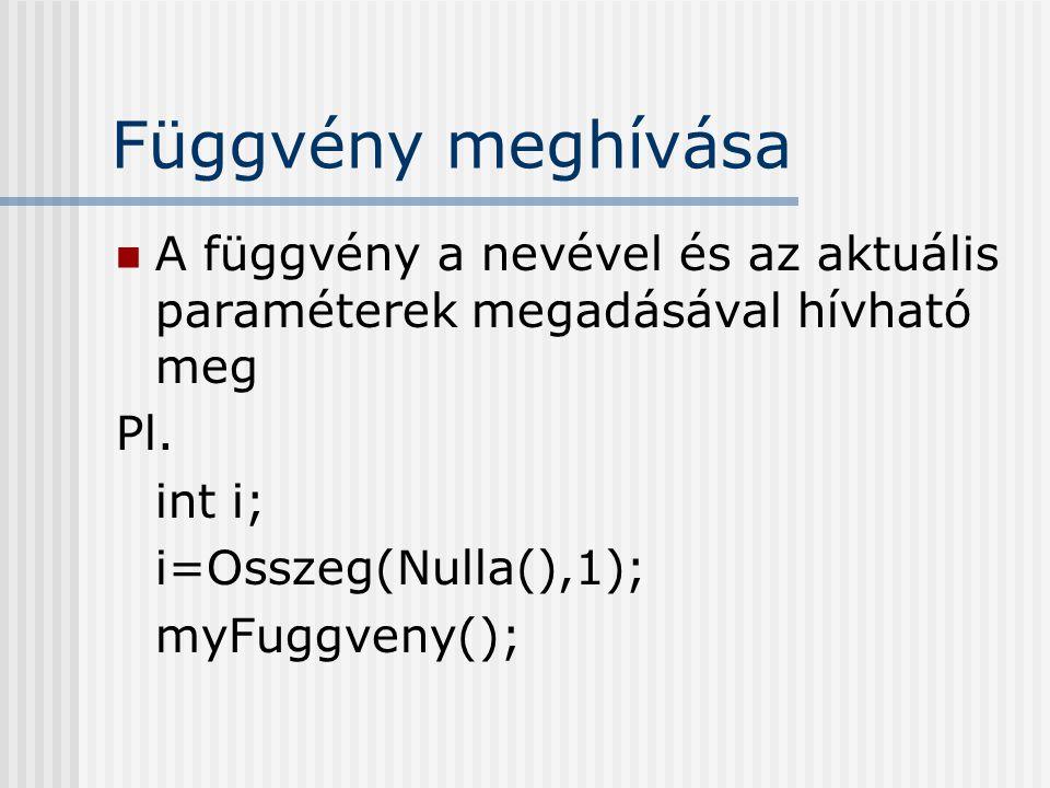 Függvény meghívása A függvény a nevével és az aktuális paraméterek megadásával hívható meg Pl. int i; i=Osszeg(Nulla(),1); myFuggveny();