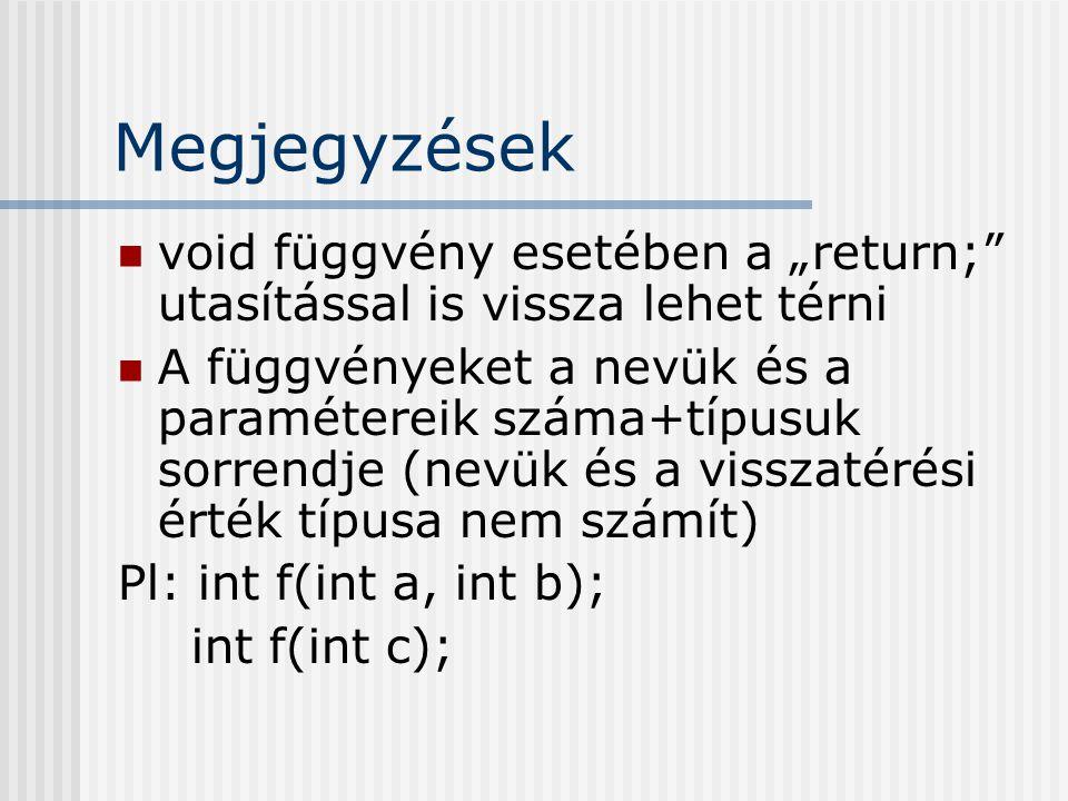 """Megjegyzések void függvény esetében a """"return; utasítással is vissza lehet térni A függvényeket a nevük és a paramétereik száma+típusuk sorrendje (nevük és a visszatérési érték típusa nem számít) Pl: int f(int a, int b); int f(int c);"""