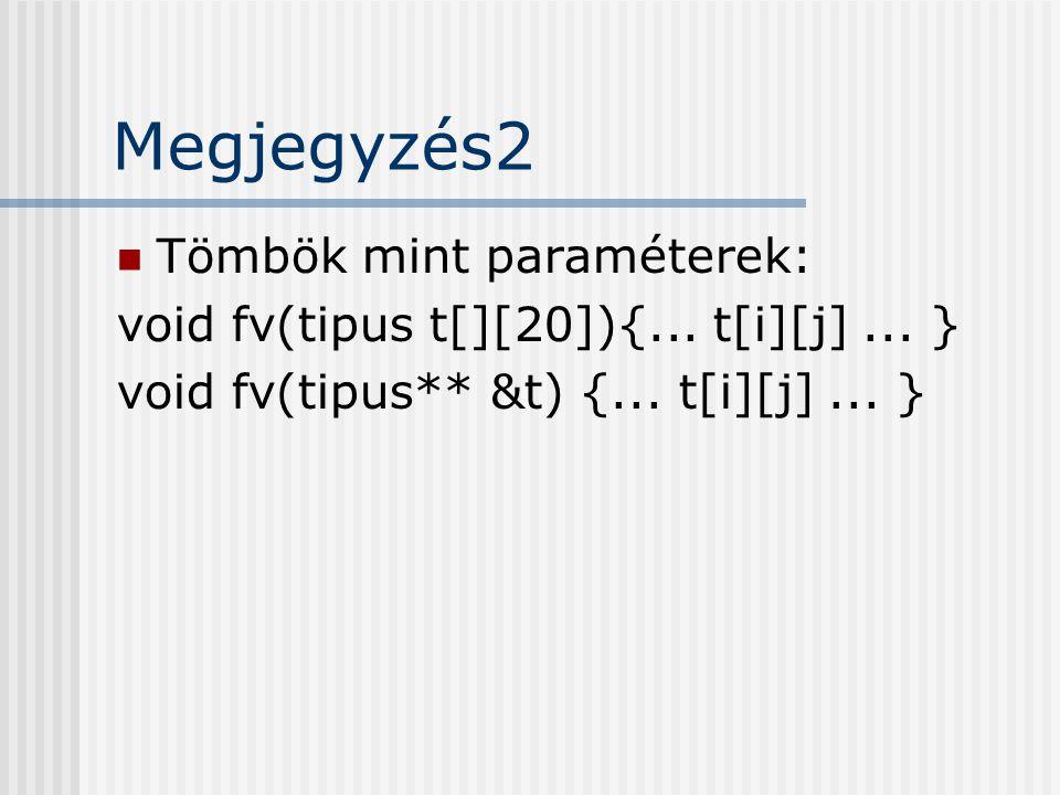 Megjegyzés2 Tömbök mint paraméterek: void fv(tipus t[][20]){... t[i][j]... } void fv(tipus** &t) {... t[i][j]... }