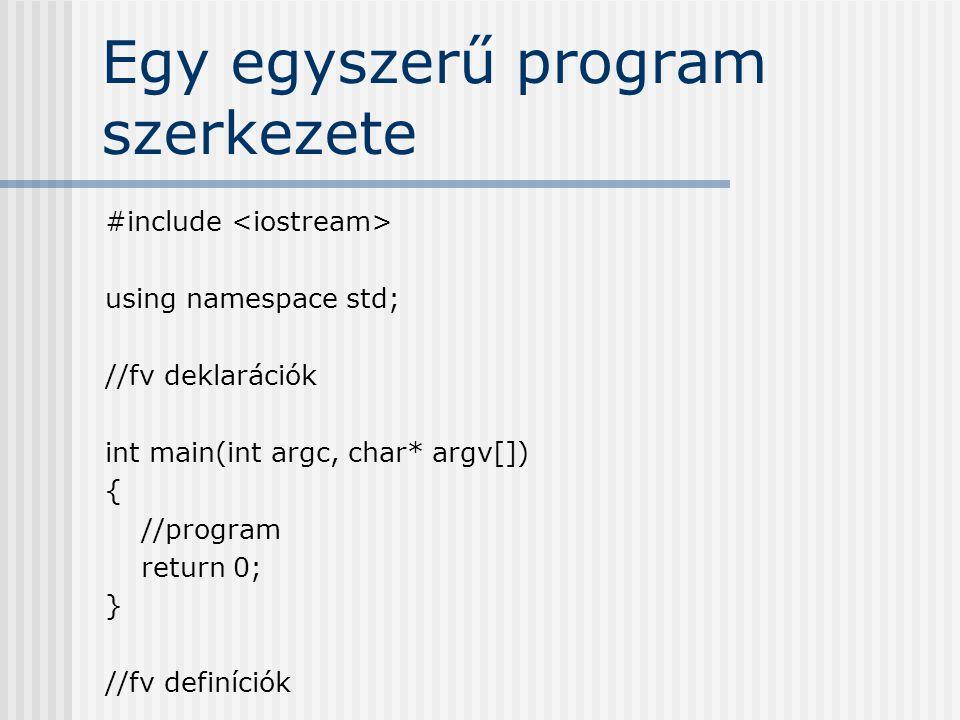 Egy egyszerű program szerkezete #include using namespace std; //fv deklarációk int main(int argc, char* argv[]) { //program return 0; } //fv definíciók