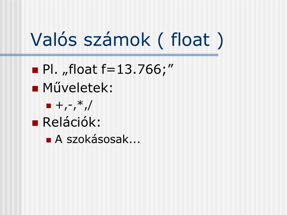 """Valós számok ( float ) Pl. """"float f=13.766;"""" Műveletek: +,-,*,/ Relációk: A szokásosak..."""
