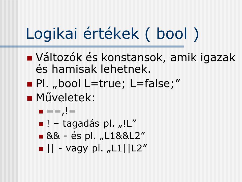 """Logikai értékek ( bool ) Változók és konstansok, amik igazak és hamisak lehetnek. Pl. """"bool L=true; L=false;"""" Műveletek: ==,!= ! – tagadás pl. """"!L"""" &&"""
