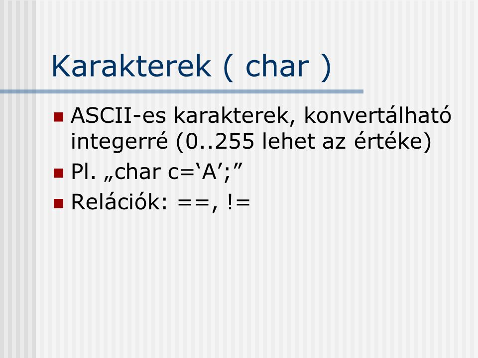 """Karakterek ( char ) ASCII-es karakterek, konvertálható integerré (0..255 lehet az értéke) Pl. """"char c='A';"""" Relációk: ==, !="""
