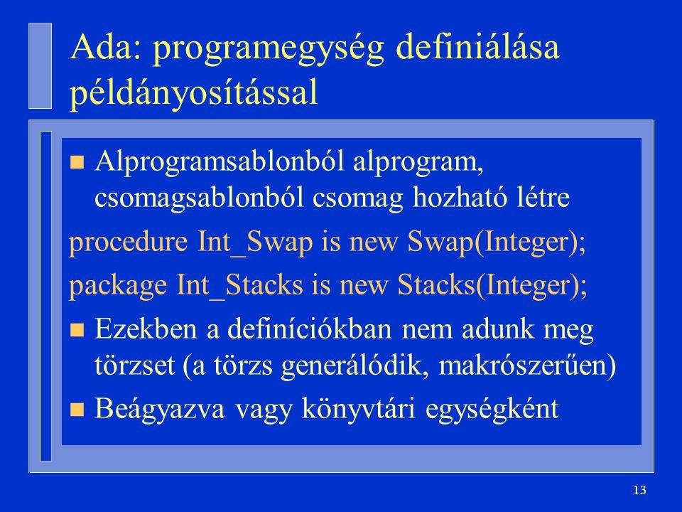 13 Ada: programegység definiálása példányosítással n Alprogramsablonból alprogram, csomagsablonból csomag hozható létre procedure Int_Swap is new Swap(Integer); package Int_Stacks is new Stacks(Integer); n Ezekben a definíciókban nem adunk meg törzset (a törzs generálódik, makrószerűen) n Beágyazva vagy könyvtári egységként