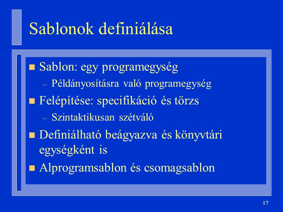 17 Sablonok definiálása n Sablon: egy programegység – Példányosításra való programegység n Felépítése: specifikáció és törzs – Szintaktikusan szétváló n Definiálható beágyazva és könyvtári egységként is n Alprogramsablon és csomagsablon