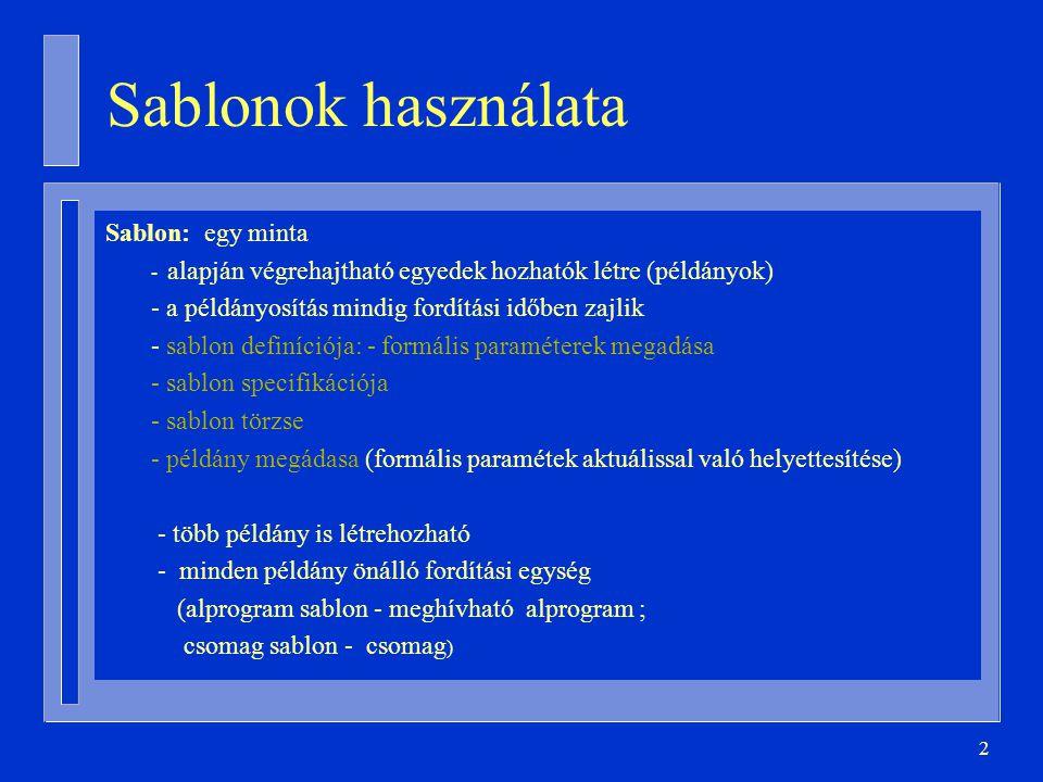 2 Sablonok használata Sablon: egy minta - alapján végrehajtható egyedek hozhatók létre (példányok) - a példányosítás mindig fordítási időben zajlik - sablon definíciója: - formális paraméterek megadása - sablon specifikációja - sablon törzse - példány megádasa (formális paramétek aktuálissal való helyettesítése) - több példány is létrehozható - minden példány önálló fordítási egység (alprogram sablon - meghívható alprogram ; csomag sablon - csomag )
