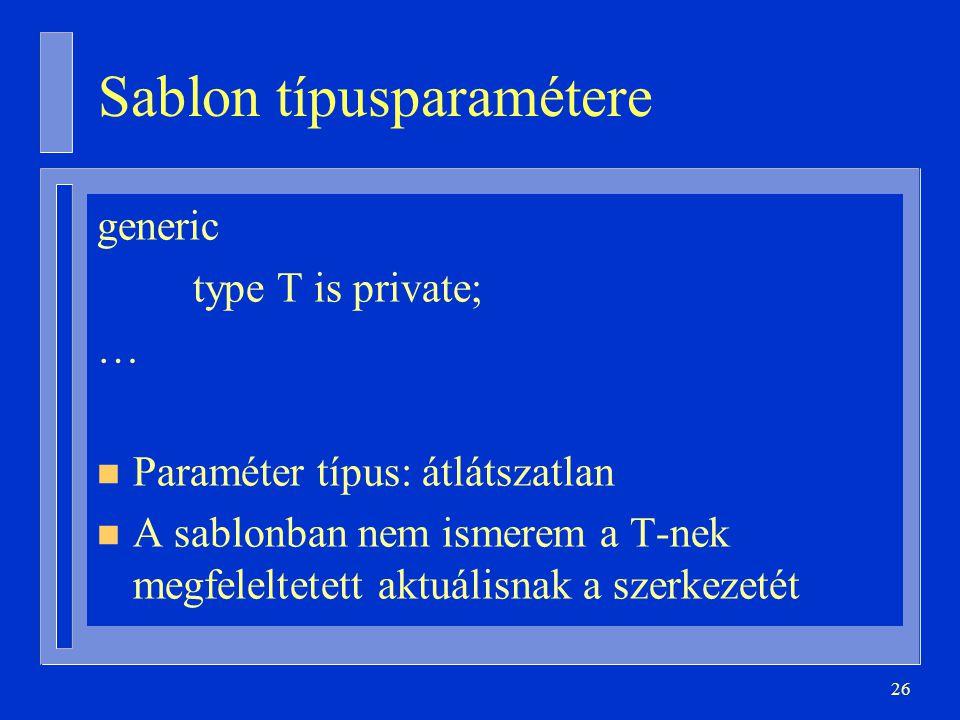 26 Sablon típusparamétere generic type T is private; … n Paraméter típus: átlátszatlan n A sablonban nem ismerem a T-nek megfeleltetett aktuálisnak a szerkezetét