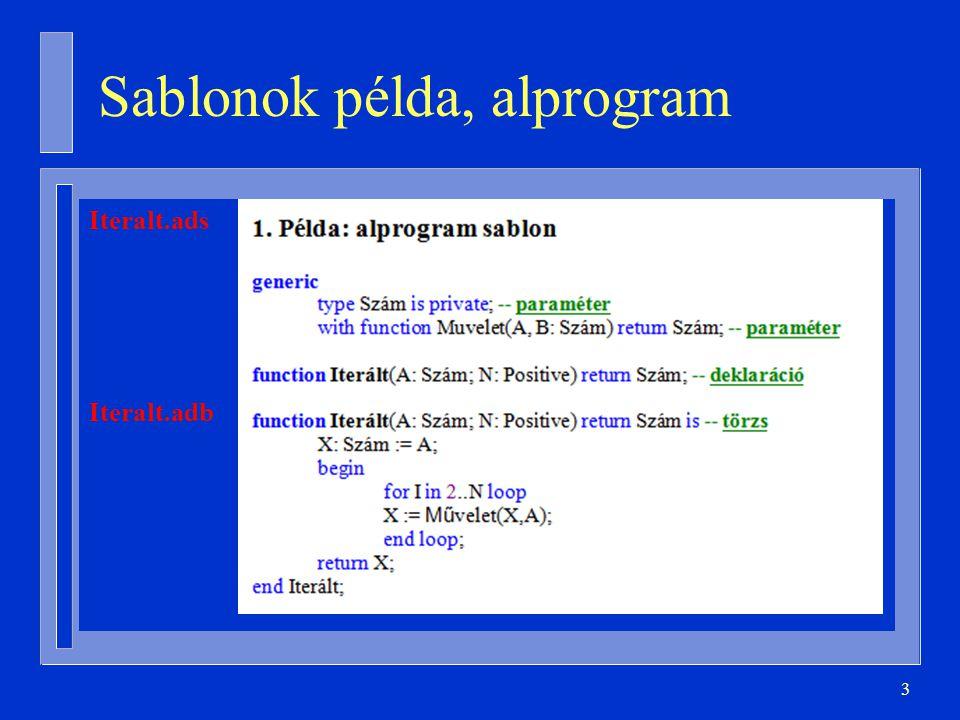 14 Példányosítás beágyazva with Ada.Text_IO; use Ada.Text_IO; procedure Szines is type Szín is (Piros, Kék, Sárga); package Szín_IO is new Enumeration_IO(Szín); Sz: Szín; begin Szín_IO.Get( Sz ); Szín_IO.Put( Sz ); … end Szines;