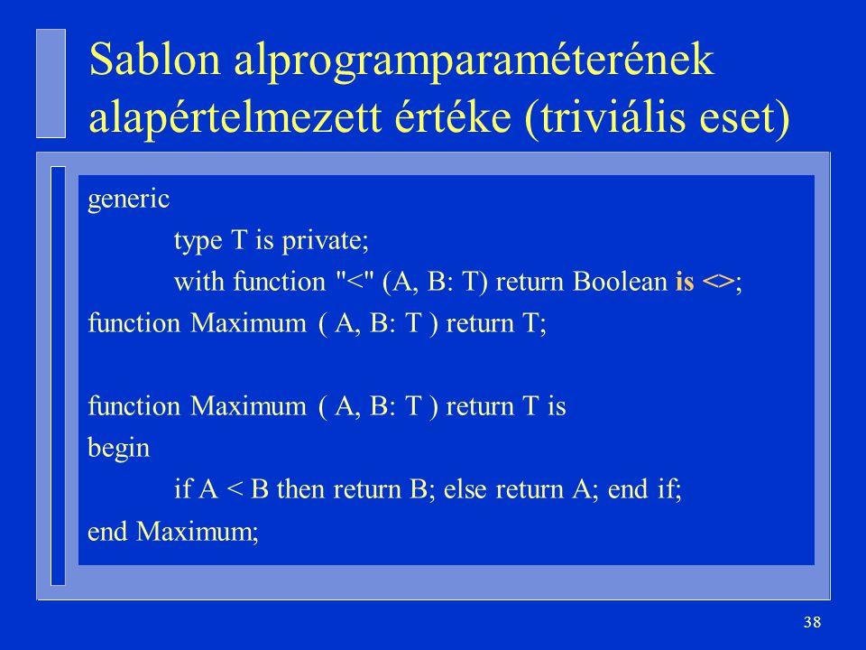 38 Sablon alprogramparaméterének alapértelmezett értéke (triviális eset) generic type T is private; with function ; function Maximum ( A, B: T ) return T; function Maximum ( A, B: T ) return T is begin if A < B then return B; else return A; end if; end Maximum;