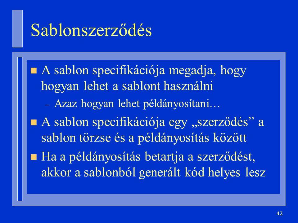 """42 Sablonszerződés n A sablon specifikációja megadja, hogy hogyan lehet a sablont használni – Azaz hogyan lehet példányosítani… n A sablon specifikációja egy """"szerződés a sablon törzse és a példányosítás között n Ha a példányosítás betartja a szerződést, akkor a sablonból generált kód helyes lesz"""