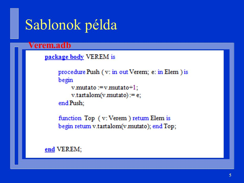 6 Generikus verem (Ada) generic type Element is private; package Stacks is type Stack( Max: Positive ) is limited private; procedure Push ( S: in out Stack; E: in Element ); procedure Pop ( S: in out Stack; E: out Element ); function Is_Empty ( S: Stack ) return Boolean;...
