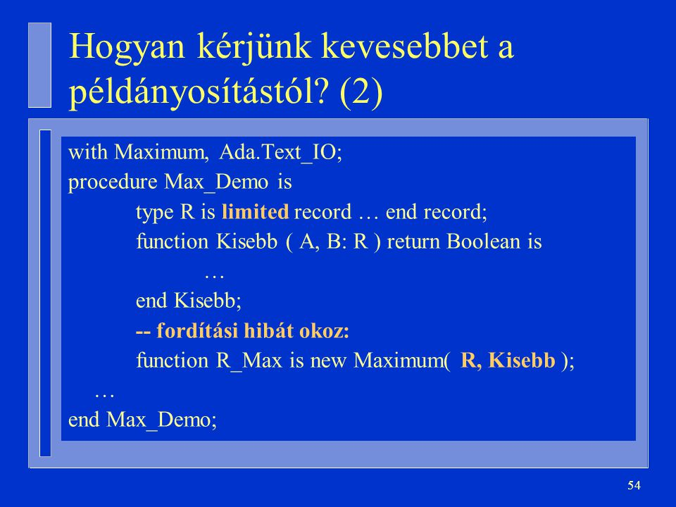 54 Hogyan kérjünk kevesebbet a példányosítástól? (2) with Maximum, Ada.Text_IO; procedure Max_Demo is type R is limited record … end record; function