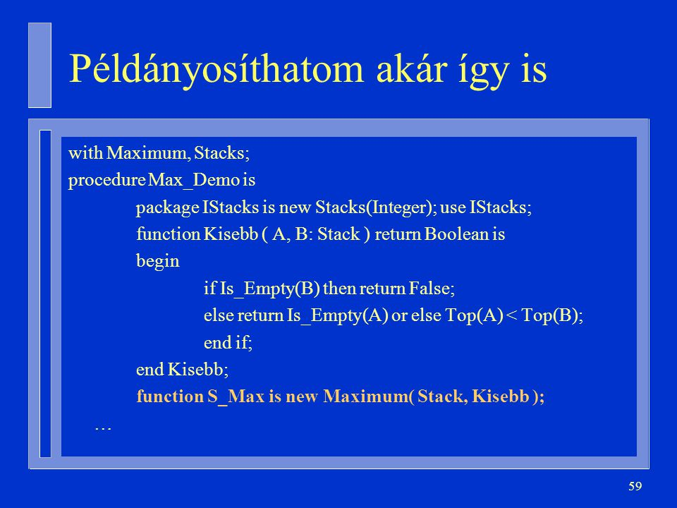 59 Példányosíthatom akár így is with Maximum, Stacks; procedure Max_Demo is package IStacks is new Stacks(Integer); use IStacks; function Kisebb ( A,