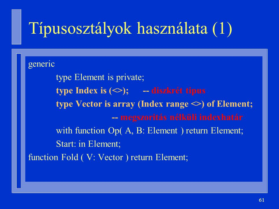 61 Típusosztályok használata (1) generic type Element is private; type Index is (<>); -- diszkrét tipus type Vector is array (Index range <>) of Eleme