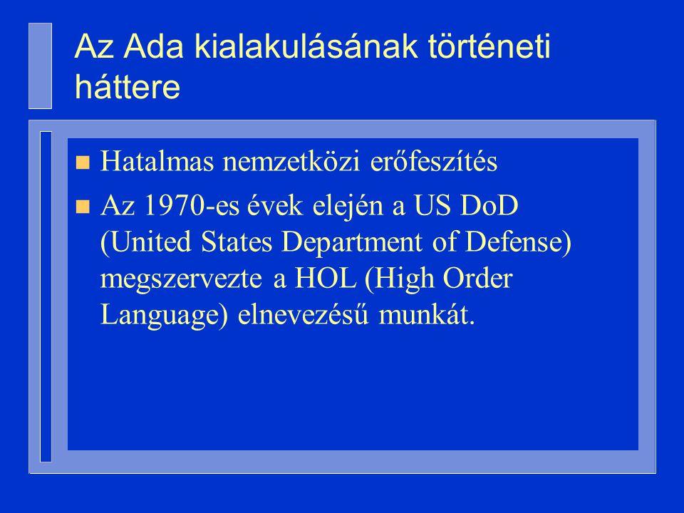 Az Ada kialakulásának történeti háttere n Hatalmas nemzetközi erőfeszítés n Az 1970-es évek elején a US DoD (United States Department of Defense) megszervezte a HOL (High Order Language) elnevezésű munkát.