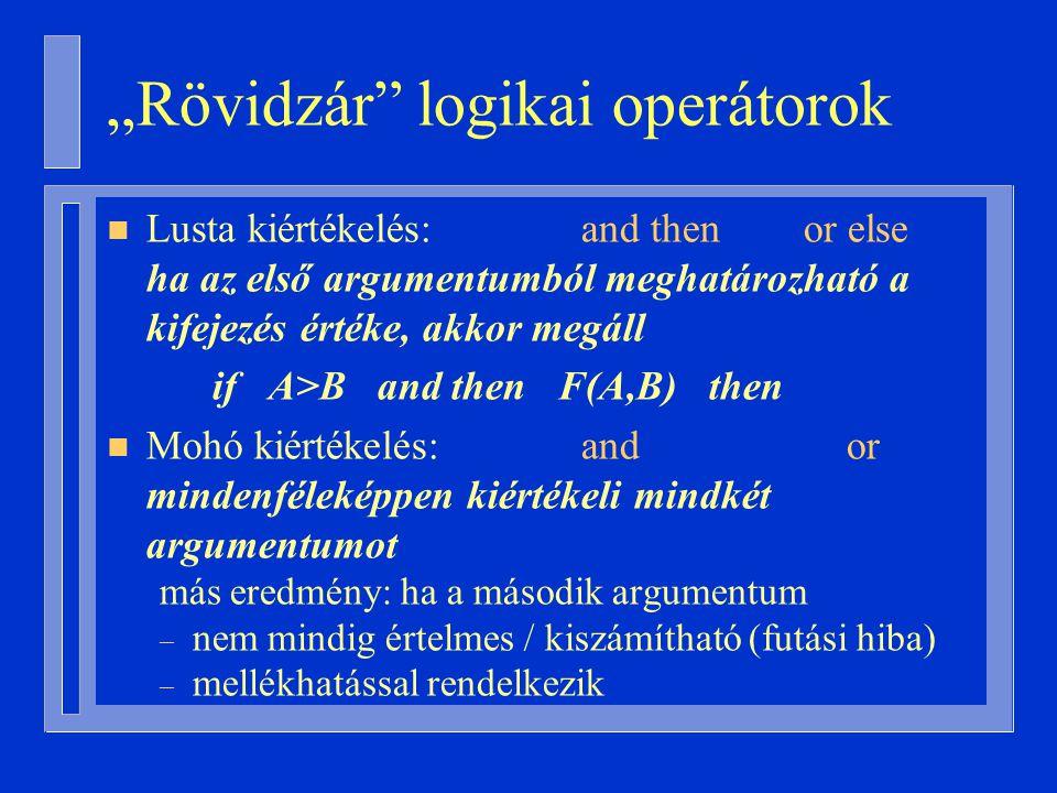 """""""Rövidzár logikai operátorok n Lusta kiértékelés: and then or else ha az első argumentumból meghatározható a kifejezés értéke, akkor megáll if A>B and then F(A,B) then n Mohó kiértékelés: and or mindenféleképpen kiértékeli mindkét argumentumot más eredmény: ha a második argumentum – nem mindig értelmes / kiszámítható (futási hiba) – mellékhatással rendelkezik"""