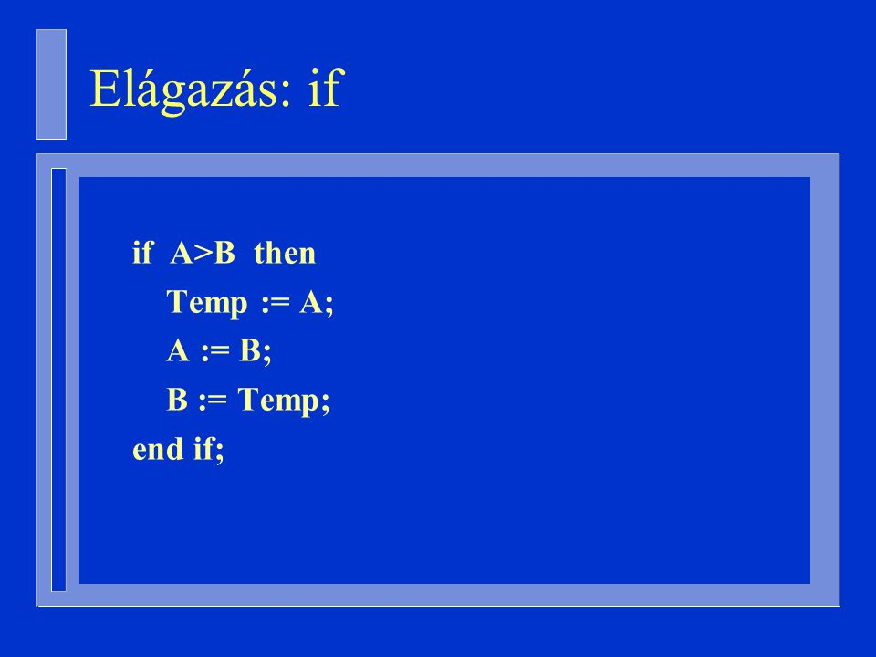 if A>B then Temp := A; A := B; B := Temp; end if; Elágazás: if