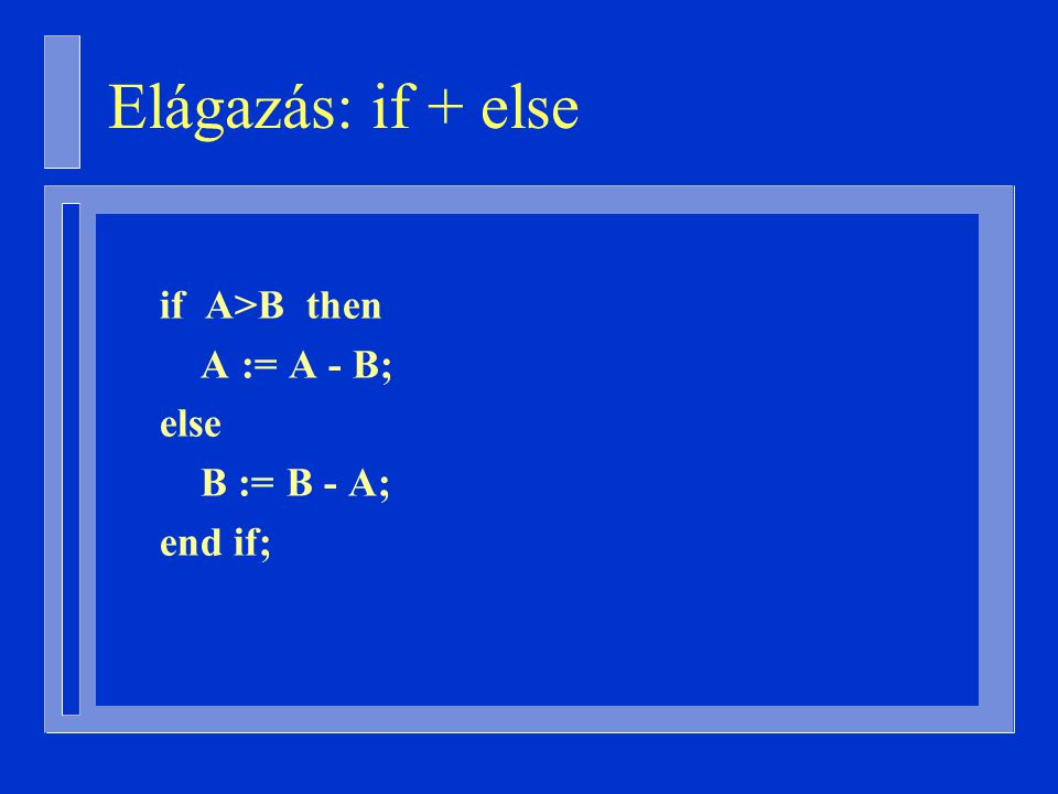 if A>B then A := A - B; else B := B - A; end if; Elágazás: if + else