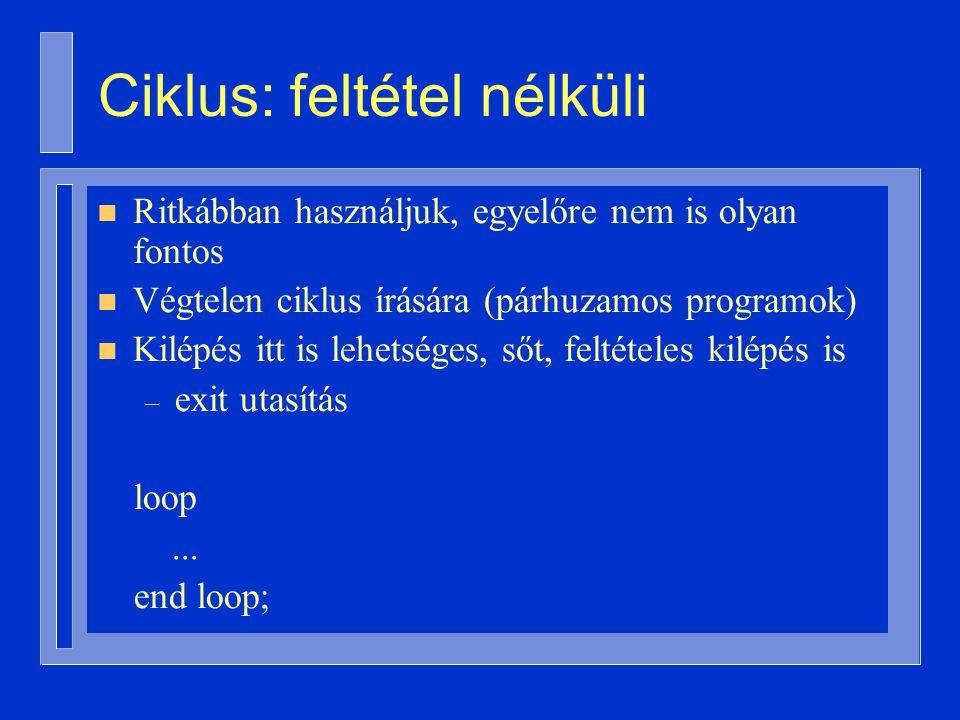n Ritkábban használjuk, egyelőre nem is olyan fontos n Végtelen ciklus írására (párhuzamos programok) n Kilépés itt is lehetséges, sőt, feltételes kilépés is – exit utasítás loop...