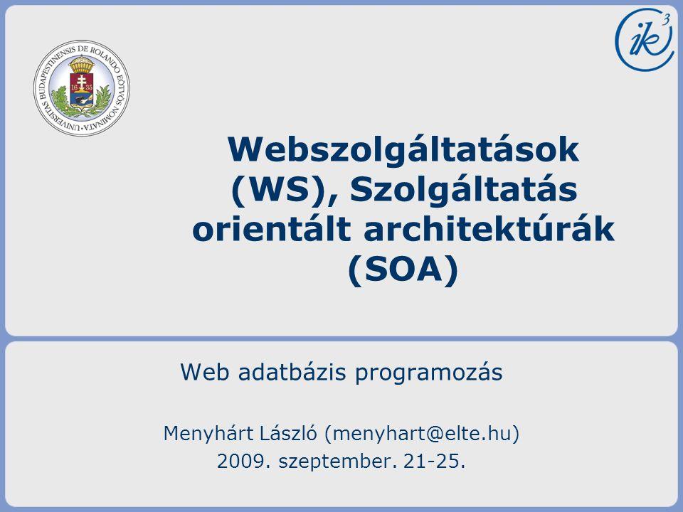 Web adatbázis programozás Menyhárt László (menyhart@elte.hu) 2009. szeptember. 21-25. Webszolgáltatások (WS), Szolgáltatás orientált architektúrák (SO