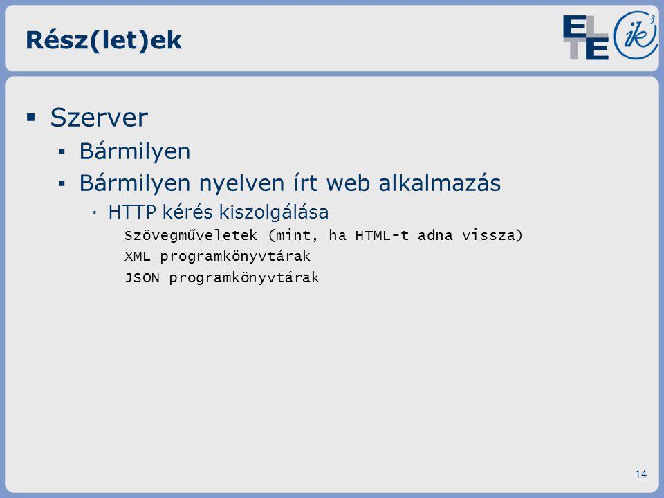 Rész(let)ek  Szerver ▪ Bármilyen ▪ Bármilyen nyelven írt web alkalmazás ·HTTP kérés kiszolgálása Szövegműveletek (mint, ha HTML-t adna vissza) XML pr