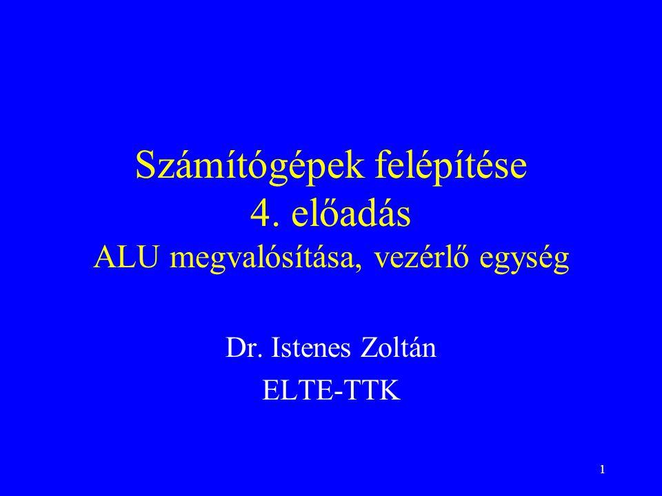 1 Számítógépek felépítése 4. előadás ALU megvalósítása, vezérlő egység Dr. Istenes Zoltán ELTE-TTK